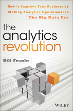 Franks, Bill - The Analytics Revolution: How to Improve Your Business By Making Analytics Operational In The Big Data Era, ebook
