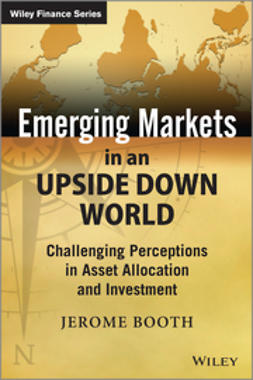 Booth, Jerome - Emerging Markets in an Upside Down World: Challenging Perceptions in Asset Allocation and Investment, ebook