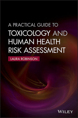 Robinson, Laura - A Practical Guide to Toxicology and Human Health Risk Assessment, e-kirja