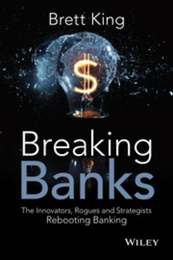 King, Brett - Breaking Banks: The Innovators, Rogues, and Strategists Rebooting Banking, ebook