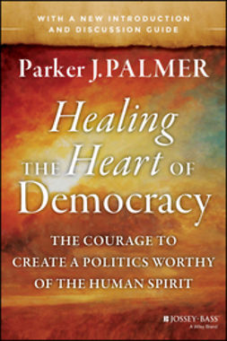 Palmer, Parker J. - Healing the Heart of Democracy: The Courage to Create a Politics Worthy of the Human Spirit, ebook