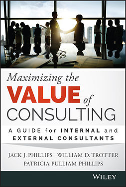 Phillips, Jack J. - Maximizing the Value of Consulting: A Guide for Internal and External Consultants, ebook