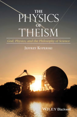 Koperski, Jeffrey - The Physics of Theism: God, Physics, and the Philosophy of Science, ebook