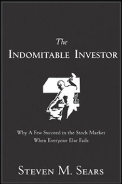 Sears, Steven M. - The Indomitable Investor: Why a Few Succeed in the Stock Market When Everyone Else Fails, ebook