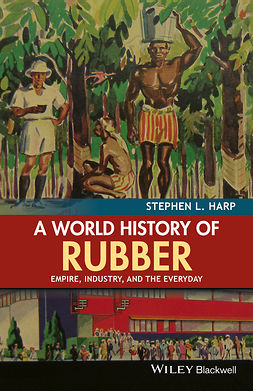 Harp, Stephen L. - A World History of Rubber: Empire, Industry, and the Everyday, ebook