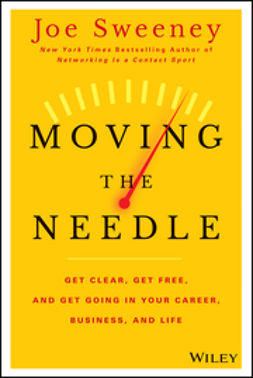 Sweeney, Joe - Moving the Needle: Get Clear, Get Free, and Get Going in Your Career, Business, and Life!, ebook