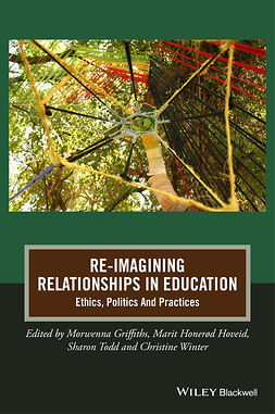 Griffiths, Morwenna - Re-Imagining Relationships in Education: Ethics, Politics and Practices, ebook