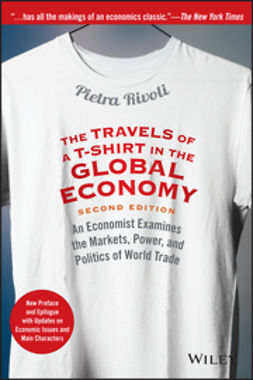 Rivoli, Pietra - The Travels of a T-Shirt in the Global Economy: An Economist Examines the Markets, Power, and Politics of World Trade. New Preface and Epilogue with Updates on Economic Issues and Main Characters, ebook