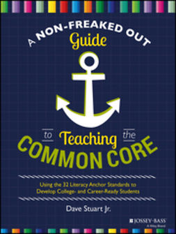 Stuart, Dave - A Non-Freaked Out Guide to Teaching the Common Core: Using the 32 Literacy Anchor Standards to Develop College- and Career-Ready Students, ebook
