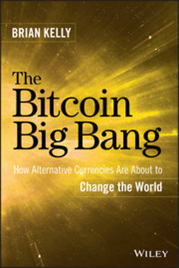 Kelly, Brian - The Bitcoin Big Bang: How Alternative Currencies Are About to Change the World, ebook