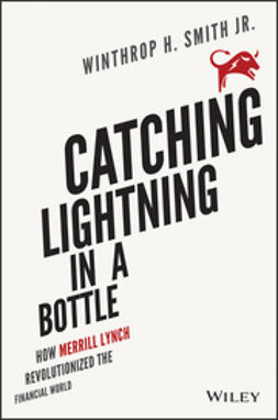 Smith, Winthrop H. - Catching Lightning in a Bottle: How Merrill Lynch Revolutionized the Financial World, e-kirja