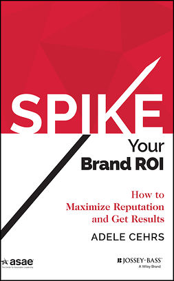 Cehrs, Adele R. - SPIKE your Brand ROI: How to Maximize Reputation and Get Results, e-kirja