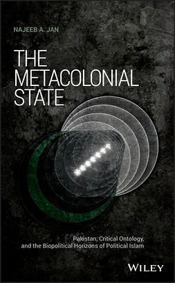 Jan, Najeeb A. - The Metacolonial State: Pakistan, Critical Ontology, and the Biopolitical Horizons of Political Islam, e-bok