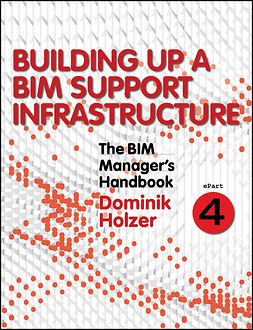 Holzer, Dominik - The BIM Manager's Handbook, Part 4: Building Up a BIM Support Infrastructure, ebook