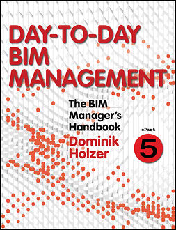 Holzer, Dominik - The BIM Manager's Handbook, Part 5: Day-to-Day BIM Management, ebook