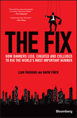 Finch, Gavin - The Fix: How Bankers Lied, Cheated and Colluded to Rig the World's Most Important Number, e-bok