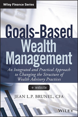 Brunel, Jean L. P. - Goals-Based Wealth Management + Website: An Integrated and Practical Approach to Changing the Structure of Wealth Advisory Practices, ebook