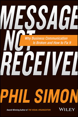 Simon, Phil - Message Not Received: Why Business Communication Is Broken and How to Fix It, ebook