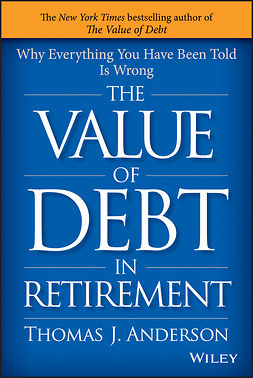 Anderson, Thomas J. - The Value of Debt in Retirement: Why Everything You Have Been Told Is Wrong, e-kirja