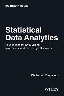 Piegorsch, Walter W. - Statistical Data Analytics: Foundations for Data Mining, Informatics, and Knowledge Discovery, Solutions Manual, e-bok