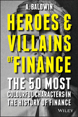 Baldwin, A - Heroes and Villains of Finance: The 50 Most Colourful Characters in The History of Finance, e-bok
