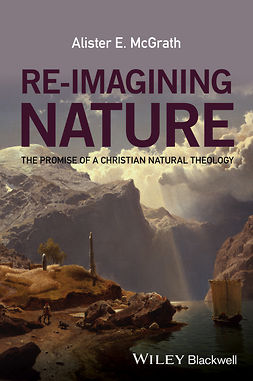 McGrath, Alister E. - Re-Imagining Nature: The Promise of a Christian Natural Theology, e-bok