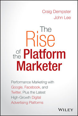 Dempster, Craig - The Rise of the Platform Marketer: Performance Marketing with Google, Facebook, and Twitter, Plus the Latest High-Growth Digital Advertising Platforms, ebook