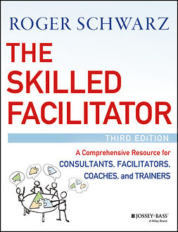Schwarz, Roger M. - The Skilled Facilitator: A Comprehensive Resource for Consultants, Facilitators, Coaches, and Trainers, e-bok