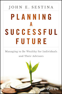 Sestina, John E. - Planning a Successful Future: Managing to Be Wealthy for Individuals and Their Advisors, ebook