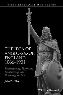 Niles, John D. - The Idea of Anglo-Saxon England 1066-1901: Remembering, Forgetting, Deciphering, and Renewing the Past, e-kirja
