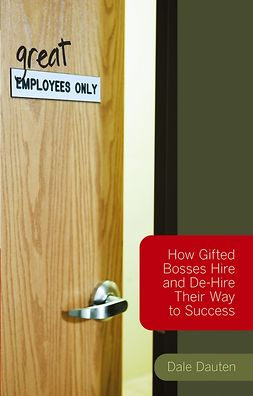 Dauten, Dale - (Great) Employees Only: How Gifted Bosses Hire and De-Hire Their Way to Success, ebook