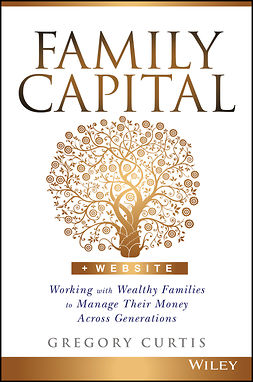Curtis, Gregory - Family Capital: Working with Wealthy Families to Manage Their Money Across Generations, ebook