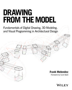 Melendez, Frank - Drawing from the Model: Fundamentals of Digital Drawing, 3D Modeling, and Visual Programming in Architectural Design, ebook