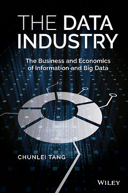Tang, Chunlei - The Data Industry: The Business and Economics of Information and Big Data, e-kirja