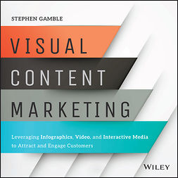Gamble, Stephen - Visual Content Marketing: Leveraging Infographics, Video, and Interactive Media to Attract and Engage Customers, e-kirja