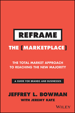 Bowman, Jeffrey L. - Reframe The Marketplace: The Total Market Approach to Reaching the New Majority, e-kirja