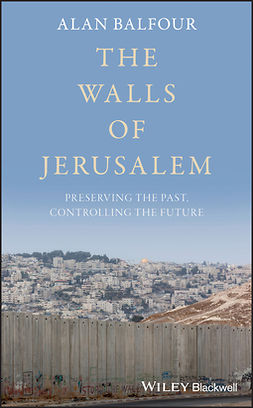 Balfour, Alan - The Walls of Jerusalem: Preserving the Past, Controlling the Future, e-kirja