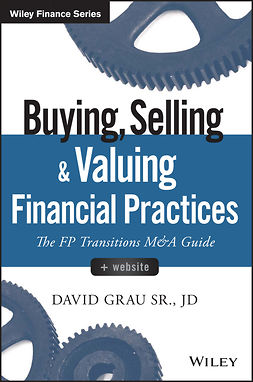 Grau, David - Buying, Selling, and Valuing Financial Practices: The FP Transitions M&A Guide, e-kirja