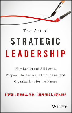 Mead, Stephanie S. - The Art of Strategic Leadership: How Leaders at All Levels Prepare Themselves, Their Teams, and Organizations for the Future, ebook