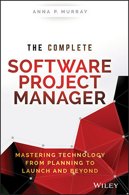 Murray, Anna P. - The Complete Software Project Manager: Mastering Technology from Planning to Launch and Beyond, ebook