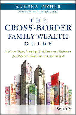 Fisher, Andrew - The Cross-Border Family Wealth Guide: Advice on Taxes, Investing, Real Estate, and Retirement for Global Families in the U.S. and Abroad, e-kirja