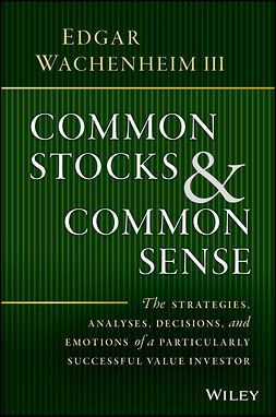 Wachenheim, Edgar - Common Stocks and Common Sense: The Strategies, Analyses, Decisions, and Emotions of a Particularly Successful Value Investor, ebook