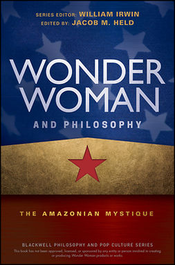 Held, Jacob M. - Wonder Woman and Philosophy: The Amazonian Mystique, e-kirja