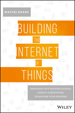 Kranz, Maciej - Building the Internet of Things: Implement New Business Models, Disrupt Competitors, Transform Your Industry, ebook