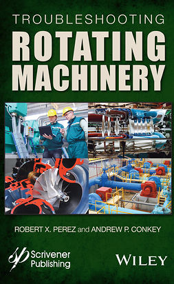 Conkey, Andrew P. - Troubleshooting Rotating Machinery: Including Centrifugal Pumps and Compressors, Reciprocating Pumps and Compressors, Fans, Steam Turbines, Electric Motors, and More, e-kirja
