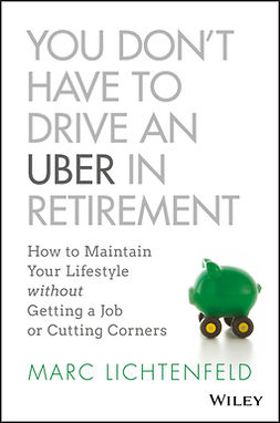 Lichtenfeld, Marc - You Don't Have to Drive an Uber in Retirement: How to Maintain Your Lifestyle without Getting a Job or Cutting Corners, e-kirja