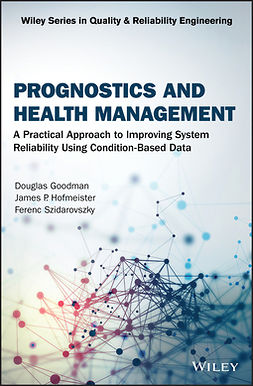 Goodman, Douglas - Prognostics and Health Management: A Practical Approach to Improving System Reliability Using Condition-Based Data, ebook