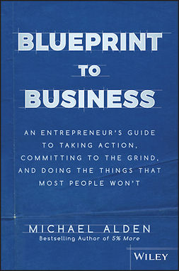 Alden, Michael - Blueprint to Business: An Entrepreneur's Guide to Taking Action, Committing to the Grind, And Doing the Things That Most People Won't, ebook