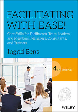 Bens, Ingrid - Facilitating with Ease!: Core Skills for Facilitators, Team Leaders and Members, Managers, Consultants, and Trainers, ebook