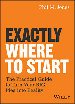 Jones, Phil M. - Exactly Where to Start: The Practical Guide to Turn Your BIG Idea into Reality, e-bok